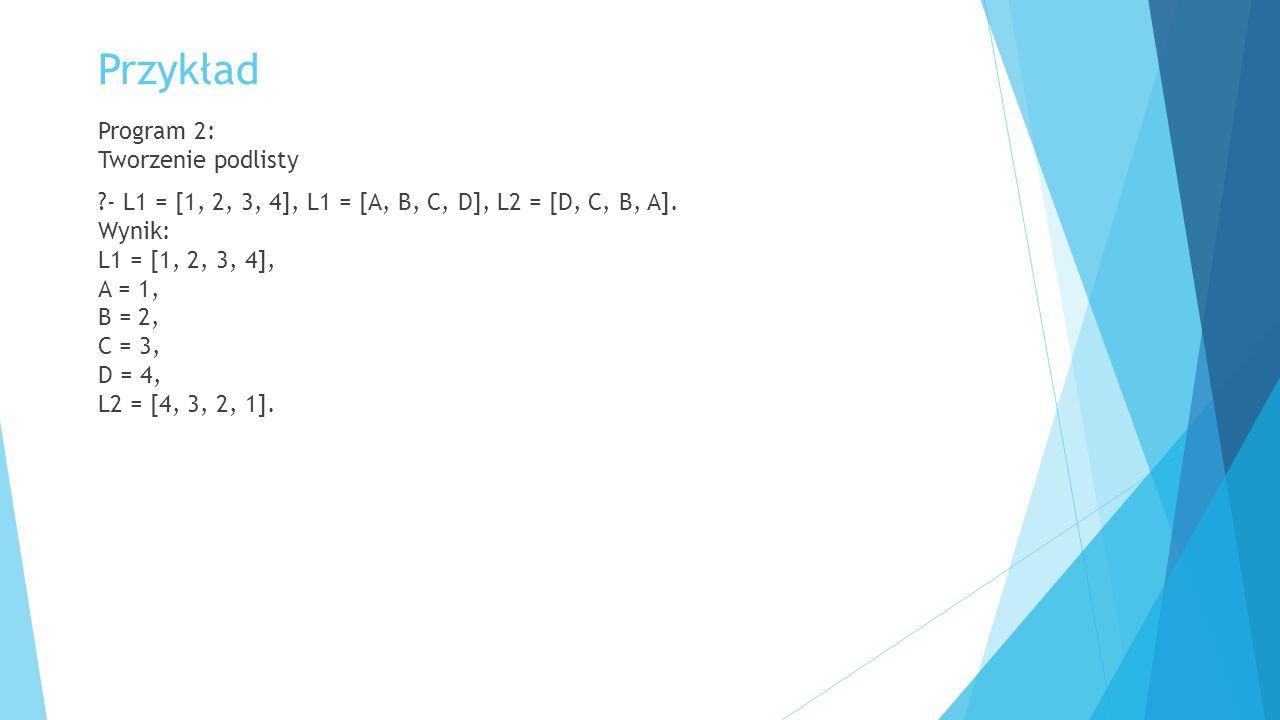 Przykład Program 2: Tworzenie podlisty ?- L1 = [1, 2, 3, 4], L1 = [A, B, C, D], L2 = [D, C, B, A]. Wynik: L1 = [1, 2, 3, 4], A = 1, B = 2, C = 3, D =