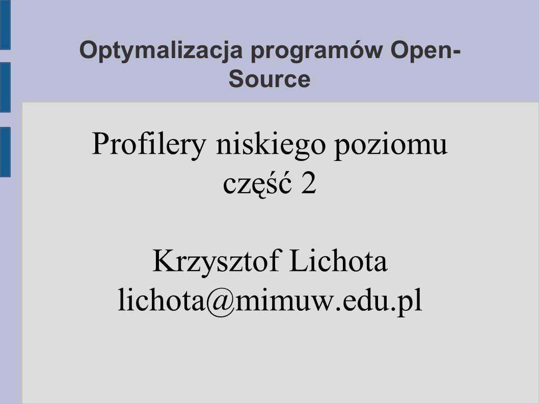 Optymalizacja programów Open- Source Profilery niskiego poziomu część 2 Krzysztof Lichota lichota@mimuw.edu.pl