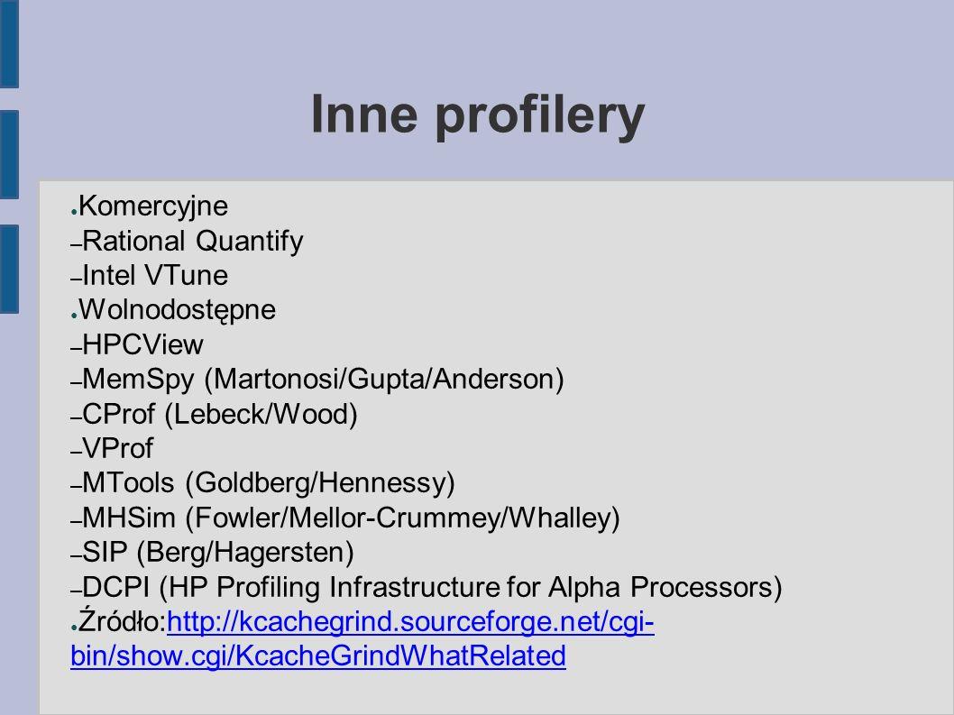Inne profilery ● Komercyjne – Rational Quantify – Intel VTune ● Wolnodostępne – HPCView – MemSpy (Martonosi/Gupta/Anderson) – CProf (Lebeck/Wood) – VProf – MTools (Goldberg/Hennessy) – MHSim (Fowler/Mellor-Crummey/Whalley) – SIP (Berg/Hagersten) – DCPI (HP Profiling Infrastructure for Alpha Processors) ● Źródło:http://kcachegrind.sourceforge.net/cgi- bin/show.cgi/KcacheGrindWhatRelatedhttp://kcachegrind.sourceforge.net/cgi- bin/show.cgi/KcacheGrindWhatRelated