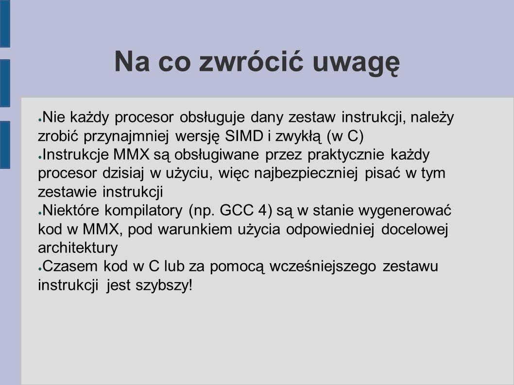 Na co zwrócić uwagę ● Nie każdy procesor obsługuje dany zestaw instrukcji, należy zrobić przynajmniej wersję SIMD i zwykłą (w C) ● Instrukcje MMX są o