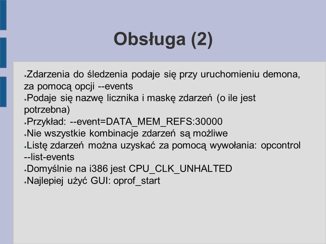 Obsługa (2) ● Zdarzenia do śledzenia podaje się przy uruchomieniu demona, za pomocą opcji --events ● Podaje się nazwę licznika i maskę zdarzeń (o ile jest potrzebna) ● Przykład: --event=DATA_MEM_REFS:30000 ● Nie wszystkie kombinacje zdarzeń są możliwe ● Listę zdarzeń można uzyskać za pomocą wywołania: opcontrol --list-events ● Domyślnie na i386 jest CPU_CLK_UNHALTED ● Najlepiej użyć GUI: oprof_start