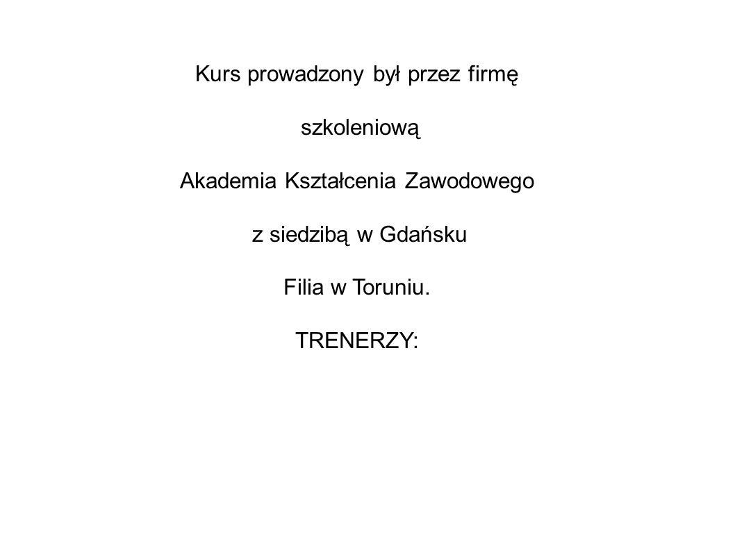 Kurs prowadzony był przez firmę szkoleniową Akademia Kształcenia Zawodowego z siedzibą w Gdańsku Filia w Toruniu.
