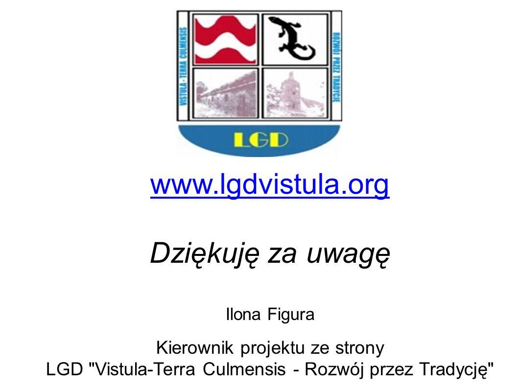 www.lgdvistula.org www.lgdvistula.org Dziękuję za uwagę Ilona Figura Kierownik projektu ze strony LGD Vistula-Terra Culmensis - Rozwój przez Tradycję