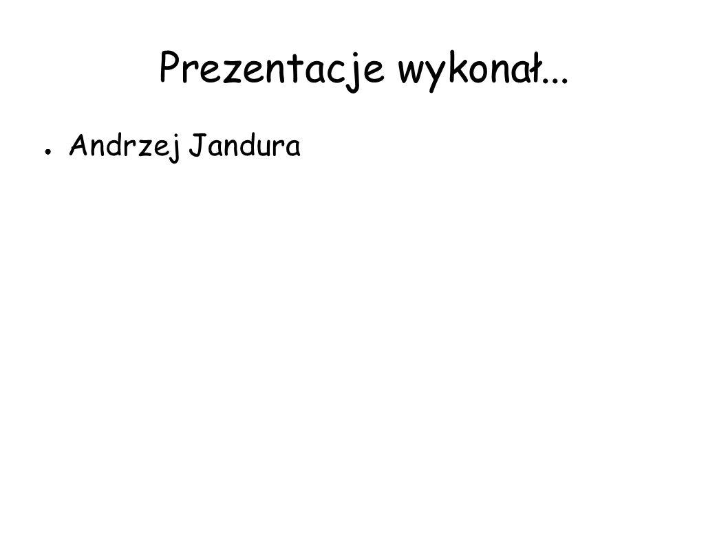 Prezentacje wykonał... ● Andrzej Jandura