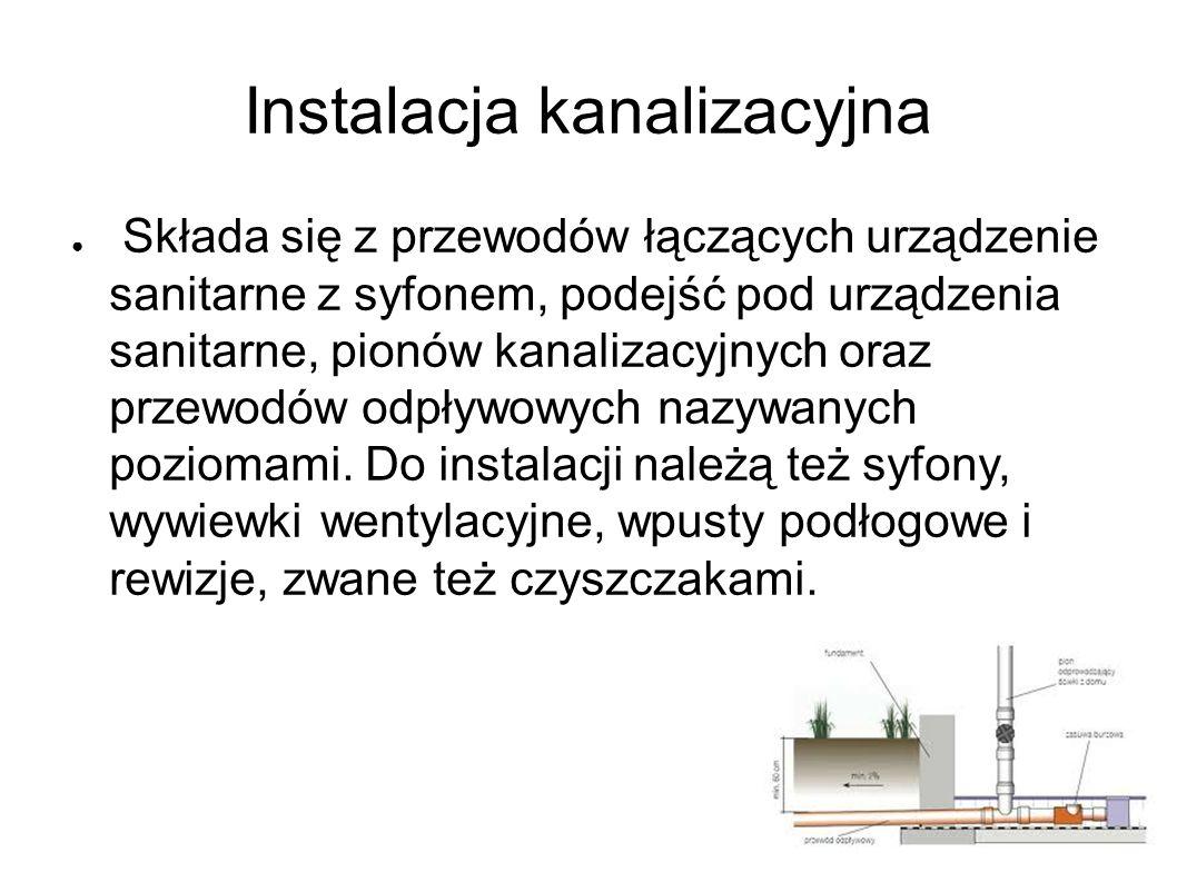 Instalacja kanalizacyjna ● Składa się z przewodów łączących urządzenie sanitarne z syfonem, podejść pod urządzenia sanitarne, pionów kanalizacyjnych oraz przewodów odpływowych nazywanych poziomami.