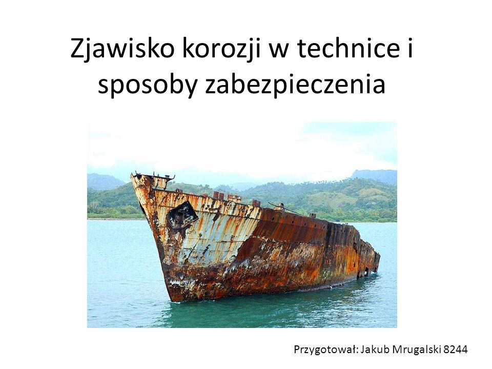 Zjawisko korozji w technice i sposoby zabezpieczenia Przygotował: Jakub Mrugalski 8244