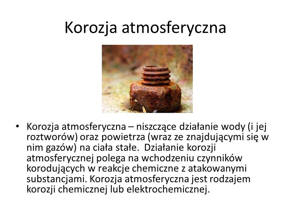 Korozja atmosferyczna Korozja atmosferyczna – niszczące działanie wody (i jej roztworów) oraz powietrza (wraz ze znajdującymi się w nim gazów) na ciała stałe.