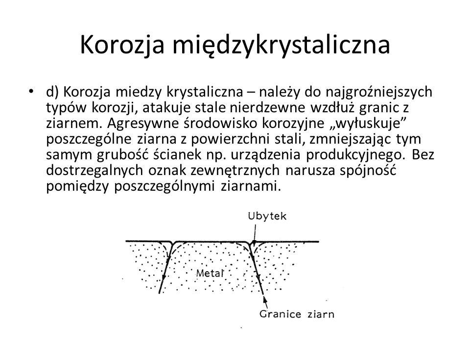 Korozja międzykrystaliczna d) Korozja miedzy krystaliczna – należy do najgroźniejszych typów korozji, atakuje stale nierdzewne wzdłuż granic z ziarnem.