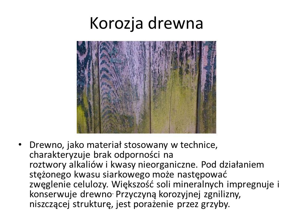 Korozja drewna Drewno, jako materiał stosowany w technice, charakteryzuje brak odporności na roztwory alkaliów i kwasy nieorganiczne.