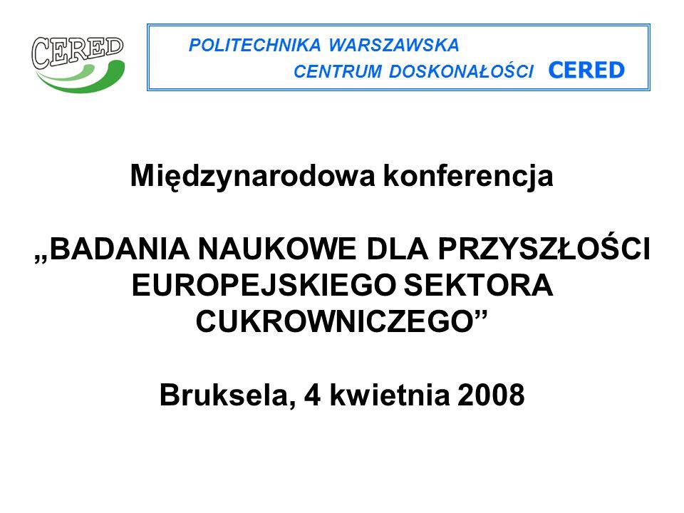 """Międzynarodowa konferencja """"BADANIA NAUKOWE DLA PRZYSZŁOŚCI EUROPEJSKIEGO SEKTORA CUKROWNICZEGO Bruksela, 4 kwietnia 2008 POLITECHNIKA WARSZAWSKA CENTRUM DOSKONAŁOŚCI CERED"""
