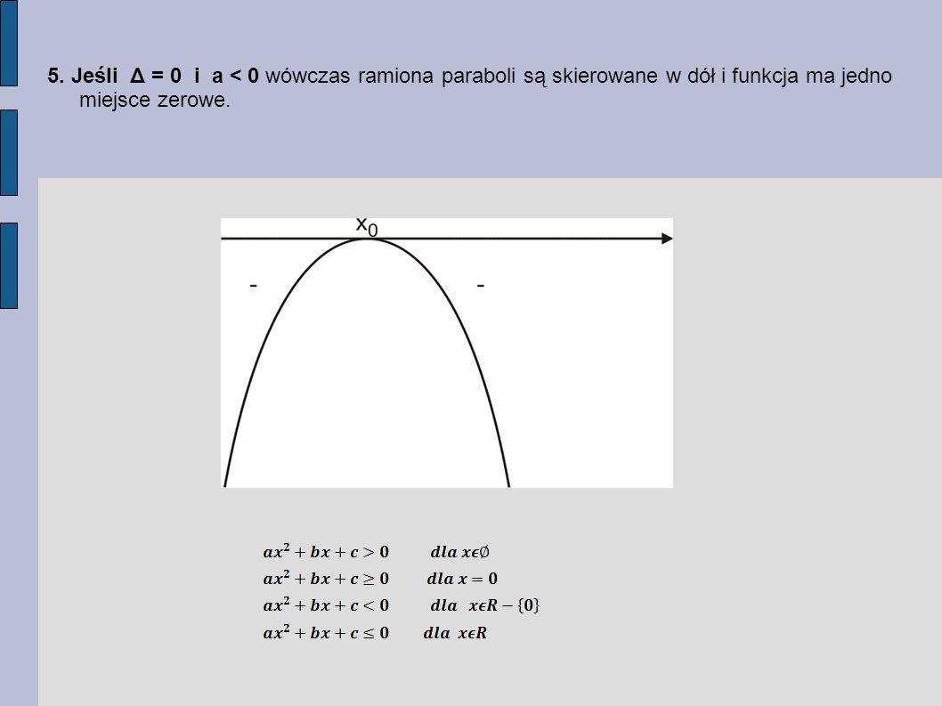5. Jeśli Δ = 0 i a < 0 wówczas ramiona paraboli są skierowane w dół i funkcja ma jedno miejsce zerowe.