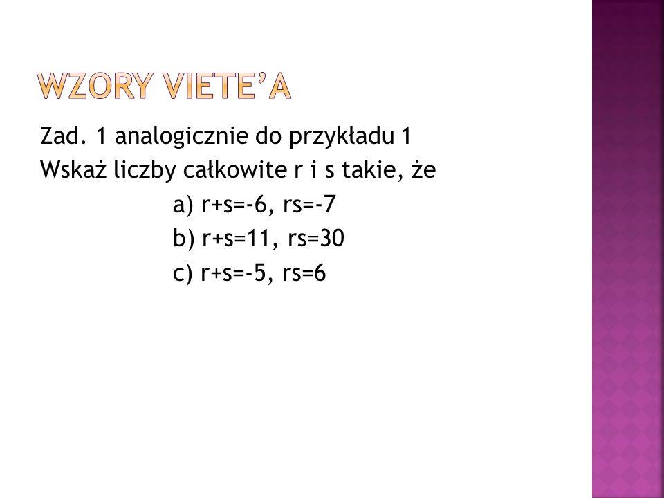 Zad. 1 analogicznie do przykładu 1 Wskaż liczby całkowite r i s takie, że a) r+s=-6, rs=-7 b) r+s=11, rs=30 c) r+s=-5, rs=6