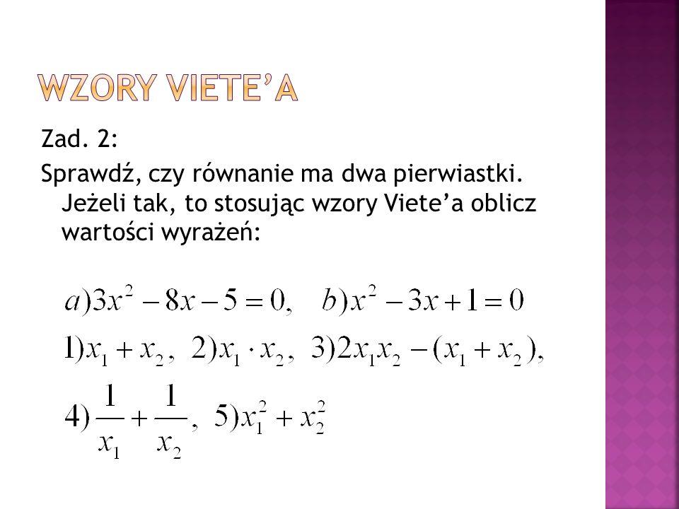 Zad. 2: Sprawdź, czy równanie ma dwa pierwiastki. Jeżeli tak, to stosując wzory Viete'a oblicz wartości wyrażeń: