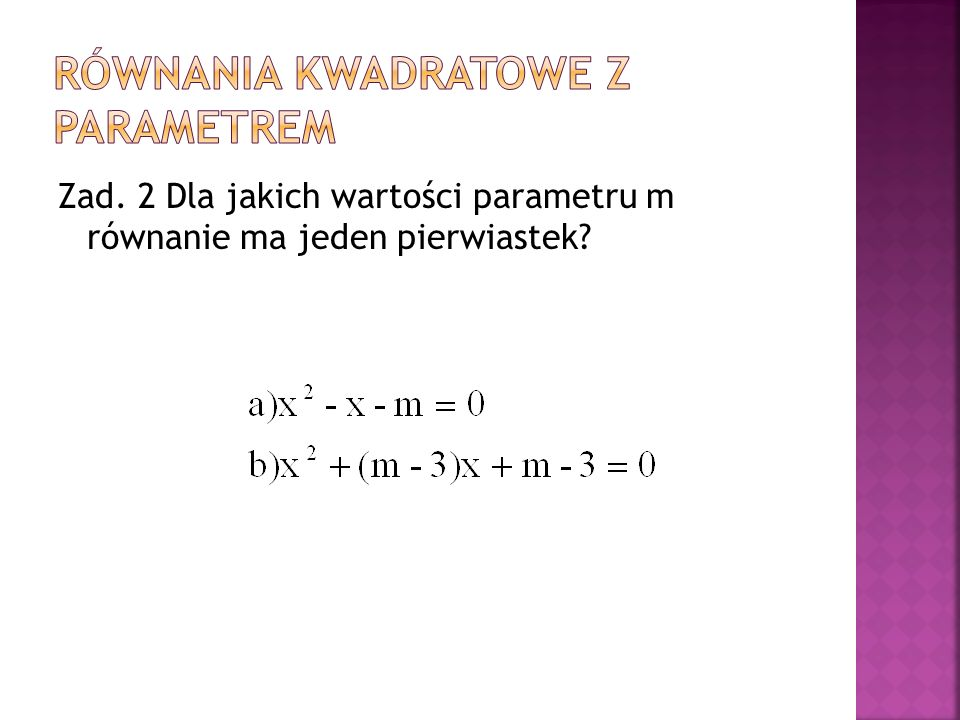 Zad. 2 Dla jakich wartości parametru m równanie ma jeden pierwiastek?
