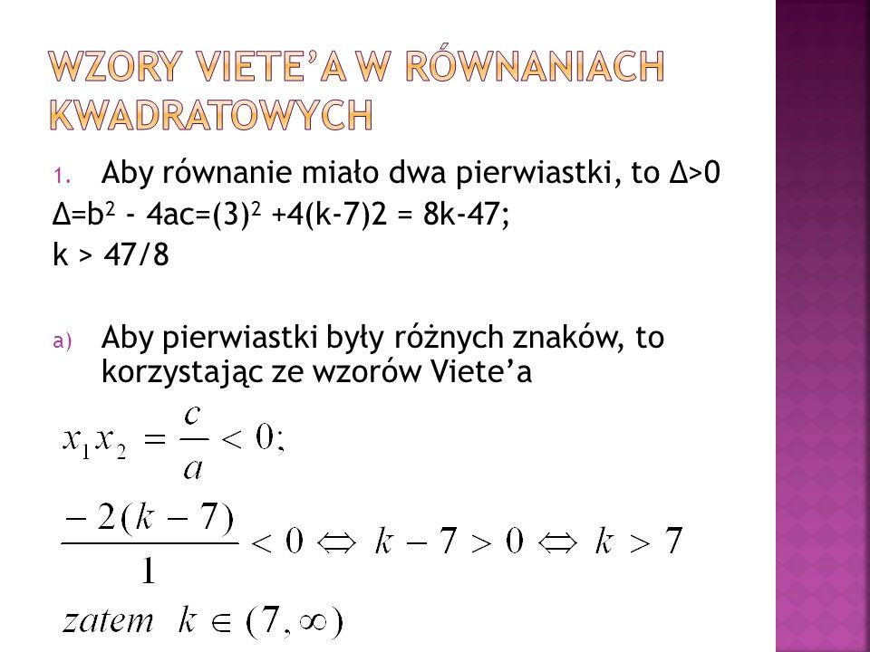 1. Aby równanie miało dwa pierwiastki, to Δ>0 Δ=b 2 - 4ac=(3) 2 +4(k-7)2 = 8k-47; k > 47/8 a) Aby pierwiastki były różnych znaków, to korzystając ze w