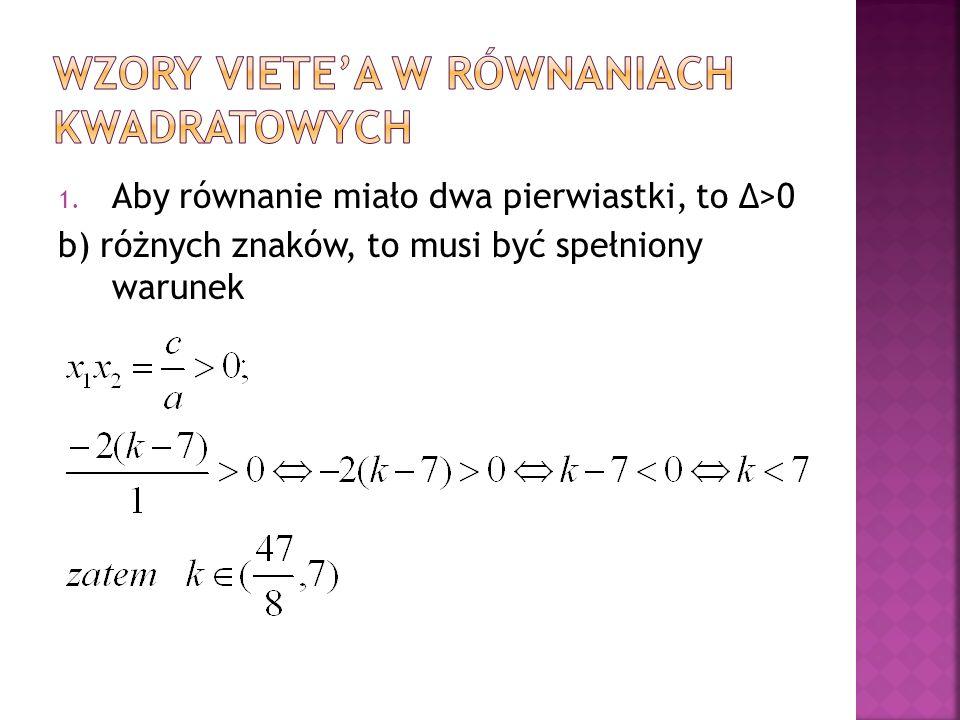1. Aby równanie miało dwa pierwiastki, to Δ>0 b) różnych znaków, to musi być spełniony warunek