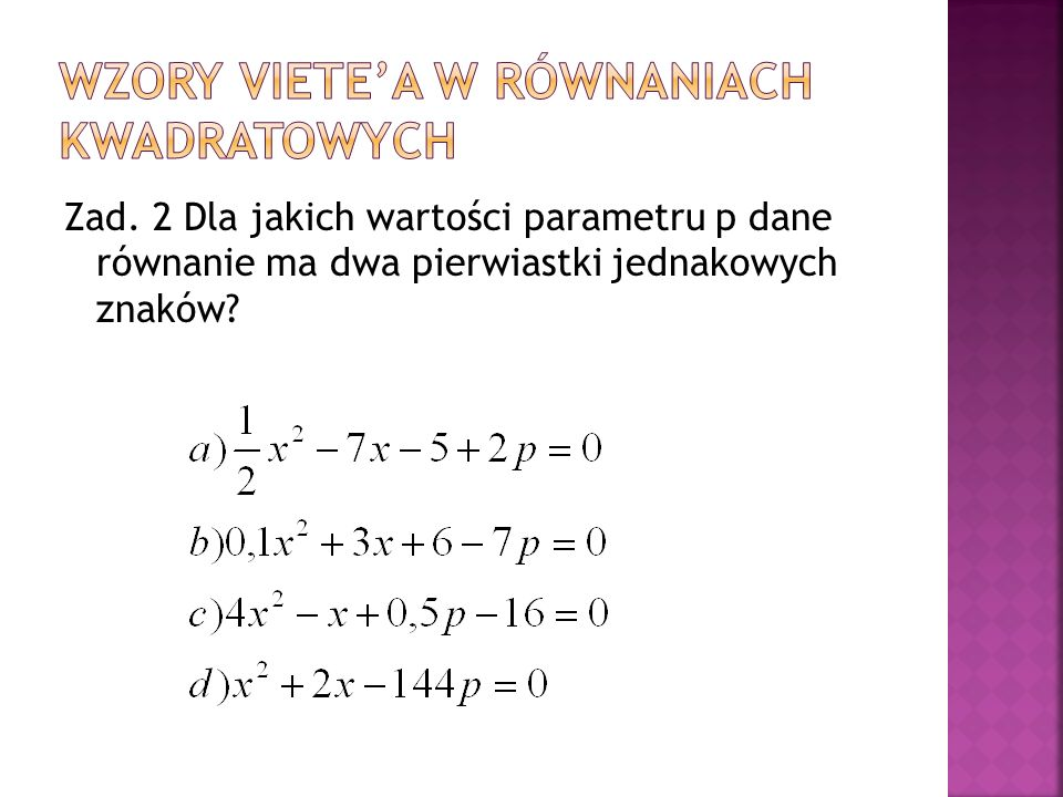 Zad. 2 Dla jakich wartości parametru p dane równanie ma dwa pierwiastki jednakowych znaków?