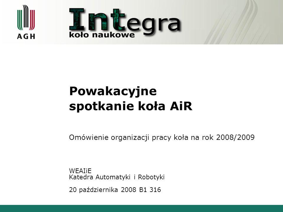 Powakacyjne spotkanie koła AiR Omówienie organizacji pracy koła na rok 2008/2009 WEAIiE Katedra Automatyki i Robotyki 20 października 2008 B1 316