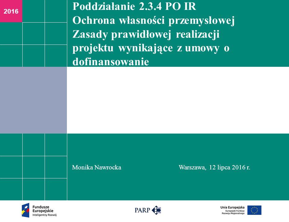 2016 Poddziałanie 2.3.4 PO IR Ochrona własności przemysłowej Zasady prawidłowej realizacji projektu wynikające z umowy o dofinansowanie Monika NawrockaWarszawa, 12 lipca 2016 r.