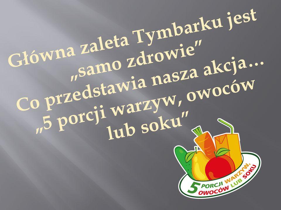 """Główna zaleta Tymbarku jest """"samo zdrowie Co przedstawia nasza akcja… """"5 porcji warzyw, owoców lub soku"""