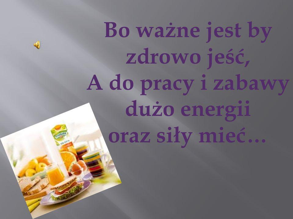 Bo ważne jest by zdrowo jeść, A do pracy i zabawy dużo energii oraz siły mieć…