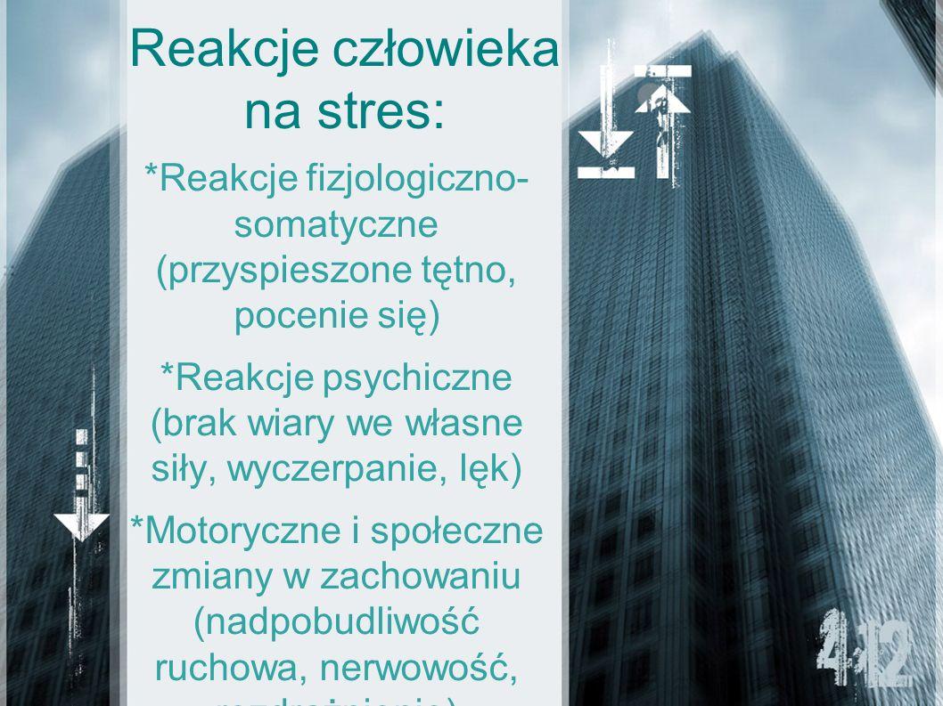 Reakcje człowieka na stres: *Reakcje fizjologiczno- somatyczne (przyspieszone tętno, pocenie się) *Reakcje psychiczne (brak wiary we własne siły, wycz