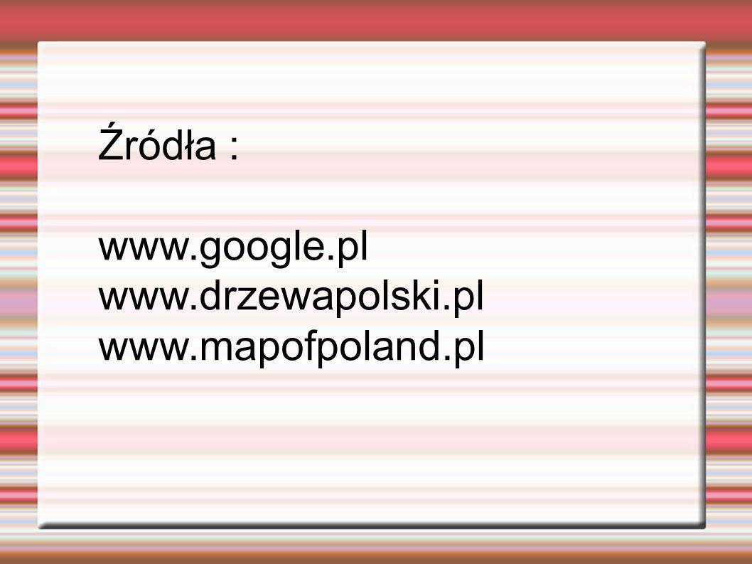 Źródła : www.google.pl www.drzewapolski.pl www.mapofpoland.pl