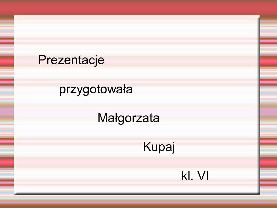 Prezentacje przygotowała Małgorzata Kupaj kl. VI