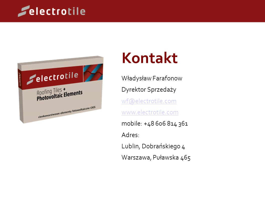Kontakt Władysław Farafonow Dyrektor Sprzedaży wf@electrotile.com www.electrotile.com mobile: +48 606 814 361 Adres: Lublin, Dobrańskiego 4 Warszawa, Puławska 465