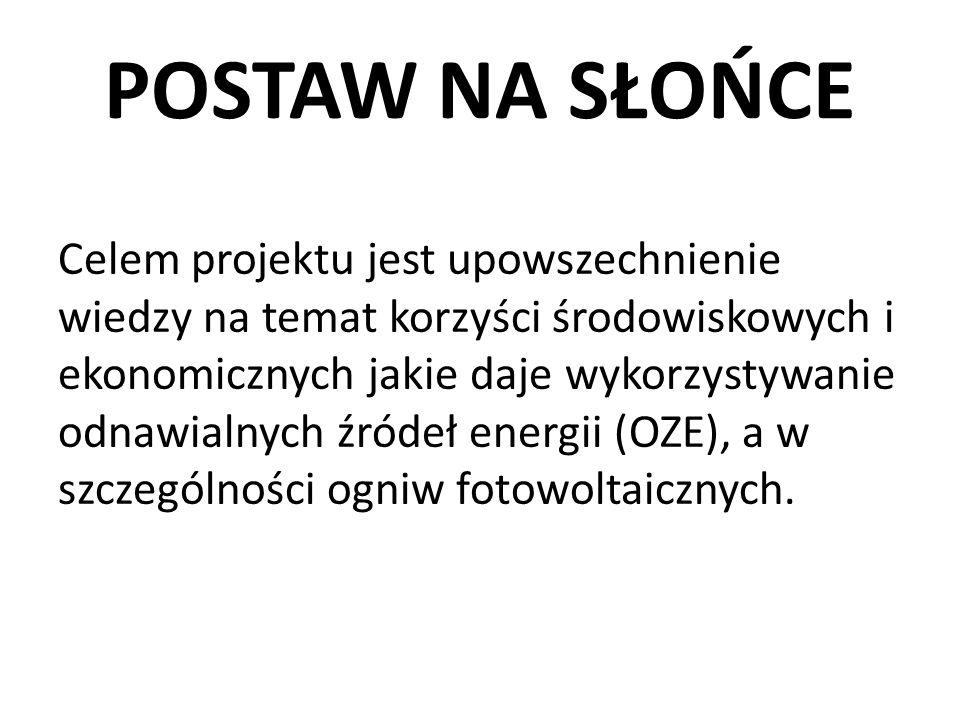 POSTAW NA SŁOŃCE Celem projektu jest upowszechnienie wiedzy na temat korzyści środowiskowych i ekonomicznych jakie daje wykorzystywanie odnawialnych źródeł energii (OZE), a w szczególności ogniw fotowoltaicznych.