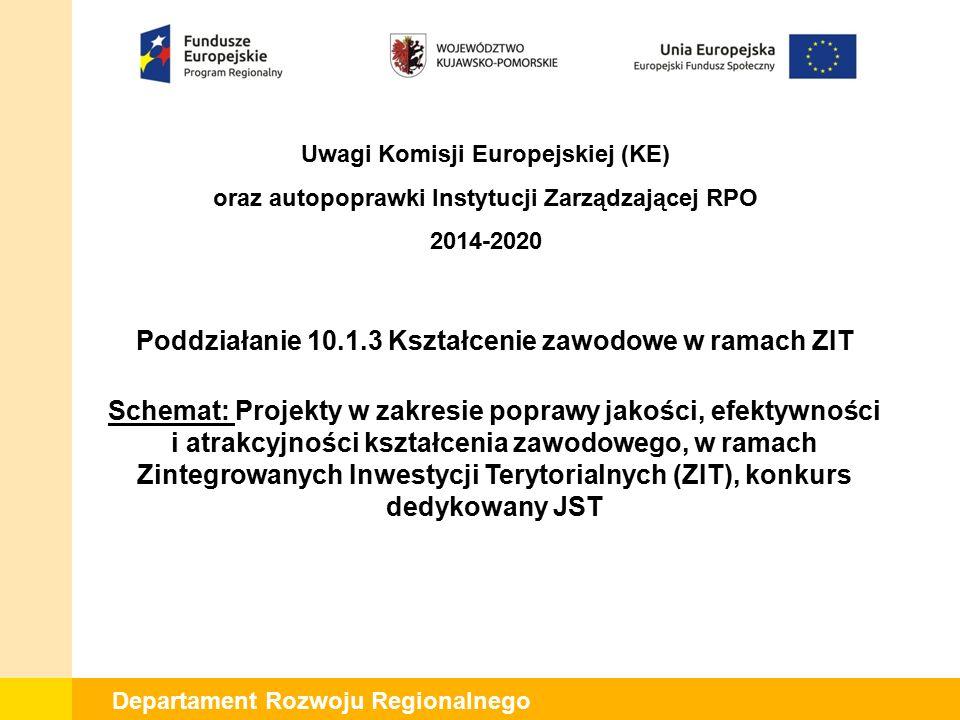 Departament Rozwoju Regionalnego Poddziałanie 10.1.3 Kształcenie zawodowe w ramach ZIT Schemat: Projekty w zakresie poprawy jakości, efektywności i atrakcyjności kształcenia zawodowego, w ramach Zintegrowanych Inwestycji Terytorialnych (ZIT), konkurs dedykowany JST Uwagi Komisji Europejskiej (KE) oraz autopoprawki Instytucji Zarządzającej RPO 2014-2020