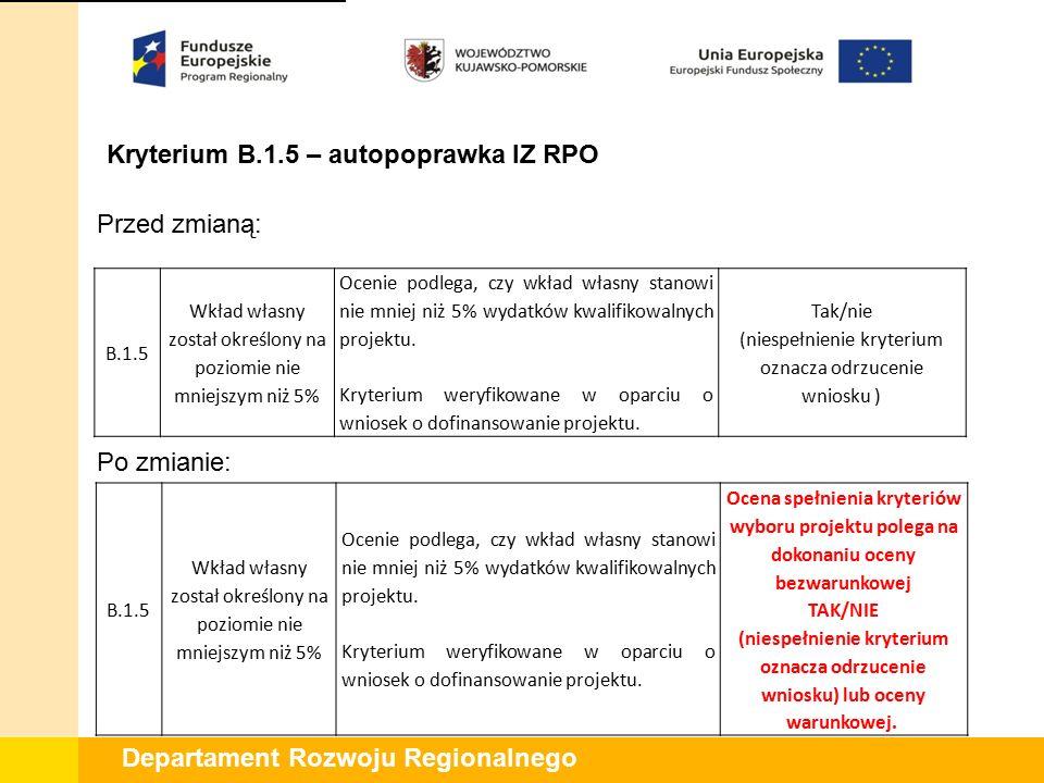 Departament Rozwoju Regionalnego Kryterium B.1.5 – autopoprawka IZ RPO Przed zmianą: Po zmianie: B.1.5 Wkład własny został określony na poziomie nie m