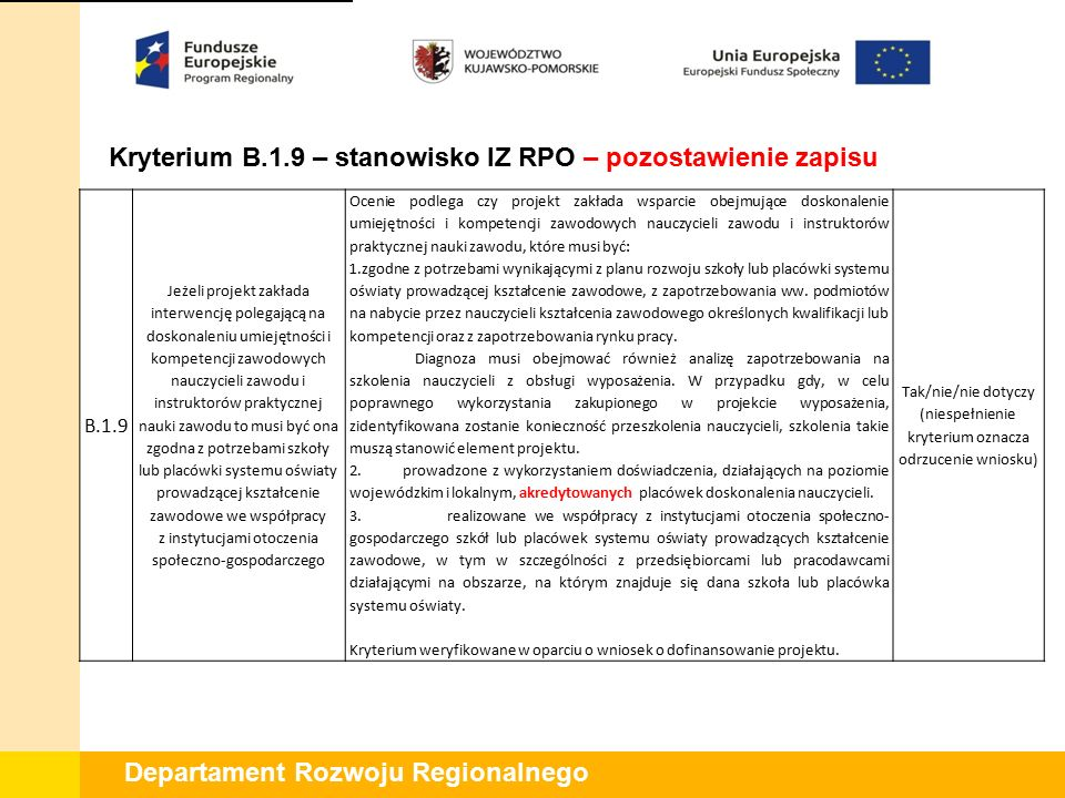 Departament Rozwoju Regionalnego Kryterium B.1.9 – stanowisko IZ RPO – pozostawienie zapisu B.1.9 Jeżeli projekt zakłada interwencję polegającą na doskonaleniu umiejętności i kompetencji zawodowych nauczycieli zawodu i instruktorów praktycznej nauki zawodu to musi być ona zgodna z potrzebami szkoły lub placówki systemu oświaty prowadzącej kształcenie zawodowe we współpracy z instytucjami otoczenia społeczno-gospodarczego Ocenie podlega czy projekt zakłada wsparcie obejmujące doskonalenie umiejętności i kompetencji zawodowych nauczycieli zawodu i instruktorów praktycznej nauki zawodu, które musi być: 1.zgodne z potrzebami wynikającymi z planu rozwoju szkoły lub placówki systemu oświaty prowadzącej kształcenie zawodowe, z zapotrzebowania ww.
