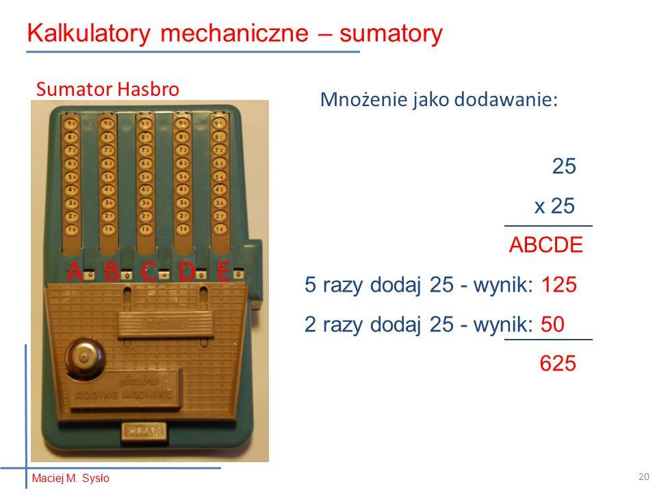 25 x 25 ABCDE 5 razy dodaj 25 - wynik: 125 2 razy dodaj 25 - wynik: 50 625 Mnożenie jako dodawanie: A B C D E Sumator Hasbro Maciej M.