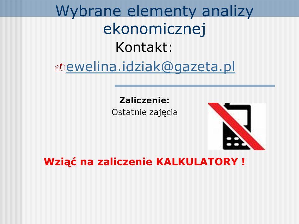 Wybrane elementy analizy ekonomicznej Kontakt:  ewelina.idziak@gazeta.pl ewelina.idziak@gazeta.pl Zaliczenie: Ostatnie zajęcia Wziąć na zaliczenie KALKULATORY !