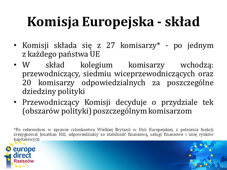 Komisja Europejska - skład Komisji składa się z 27 komisarzy* - po jednym z każdego państwa UE W skład kolegium komisarzy wchodzą: przewodniczący, siedmiu wiceprzewodniczących oraz 20 komisarzy odpowiedzialnych za poszczególne dziedziny polityki Przewodniczący Komisji decyduje o przydziale tek (obszarów polityki) poszczególnym komisarzom *Po referendum w sprawie członkostwa Wielkiej Brytanii w Unii Europejskiej, z pełnienia funkcji zrezygnował Jonathan Hill, odpowiedzialny za stabilność finansową, usługi finansowe i unię rynków kapitałowych
