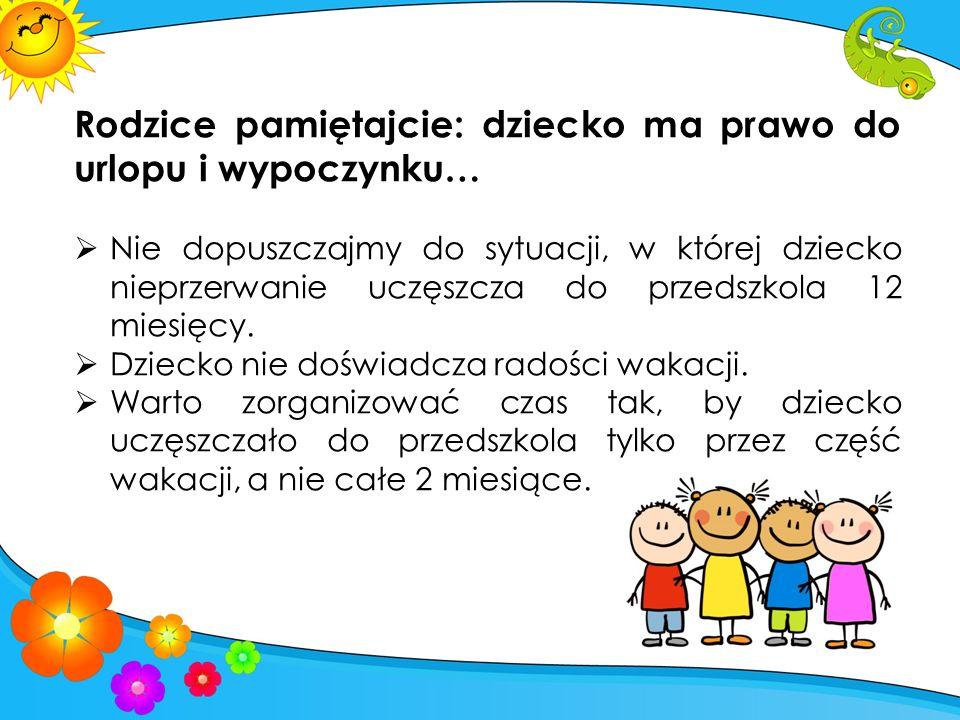 Rodzice pamiętajcie: dziecko ma prawo do urlopu i wypoczynku…  Nie dopuszczajmy do sytuacji, w której dziecko nieprzerwanie uczęszcza do przedszkola 12 miesięcy.