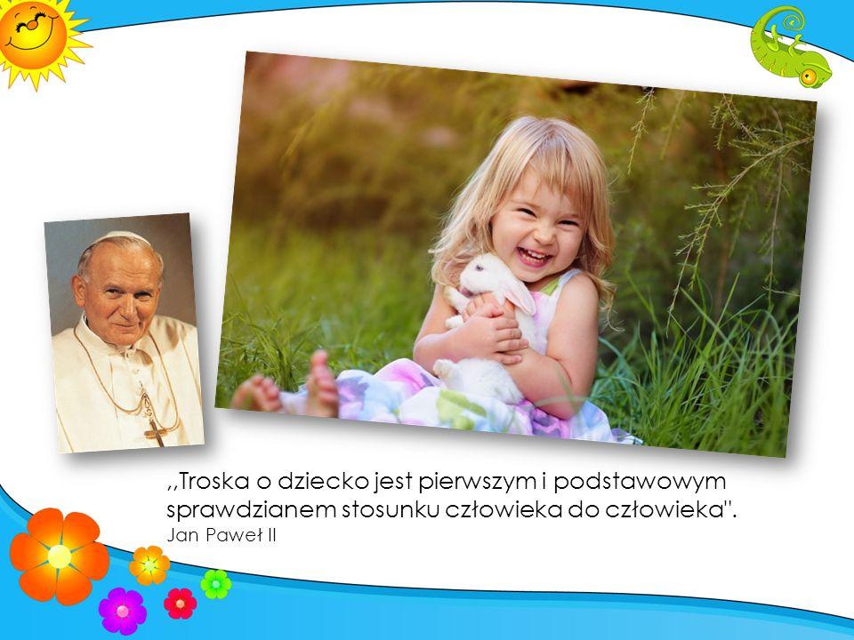,,Troska o dziecko jest pierwszym i podstawowym sprawdzianem stosunku człowieka do człowieka .