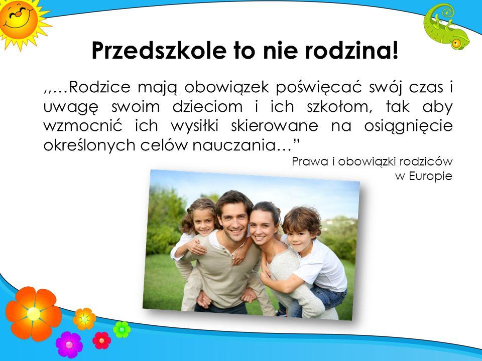 Przedszkole to nie rodzina!,,…Rodzice mają obowiązek poświęcać swój czas i uwagę swoim dzieciom i ich szkołom, tak aby wzmocnić ich wysiłki skierowane na osiągnięcie określonych celów nauczania… Prawa i obowiązki rodziców w Europie