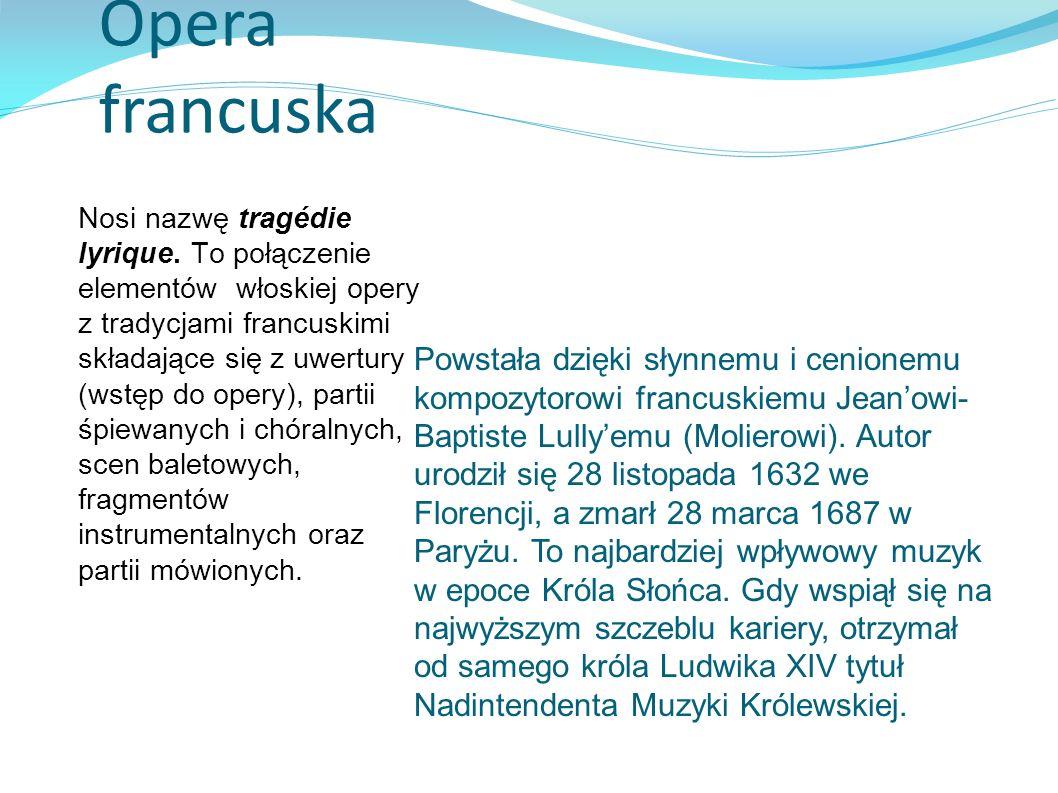 Opera francuska Nosi nazwę tragédie lyrique. To połączenie elementów włoskiej opery z tradycjami francuskimi składające się z uwertury (wstęp do opery
