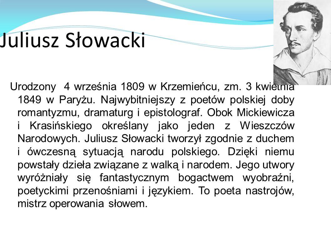 Juliusz Słowacki Urodzony 4 września 1809 w Krzemieńcu, zm. 3 kwietnia 1849 w Paryżu. Najwybitniejszy z poetów polskiej doby romantyzmu, dramaturg i e