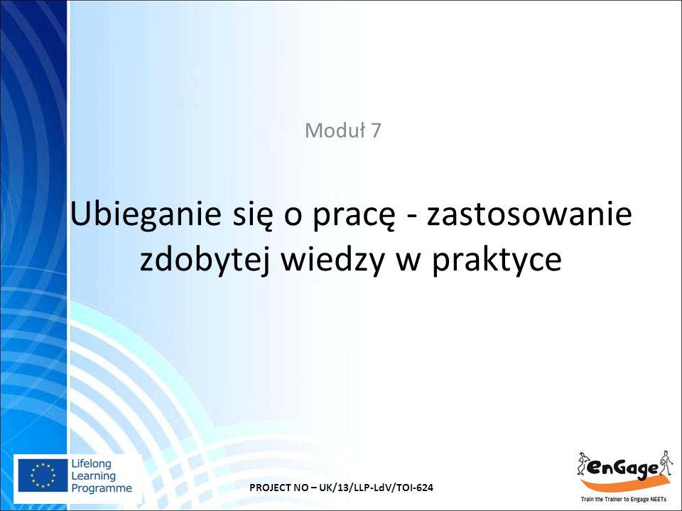 Ubieganie się o pracę - zastosowanie zdobytej wiedzy w praktyce Moduł 7 PROJECT NO – UK/13/LLP-LdV/TOI-624