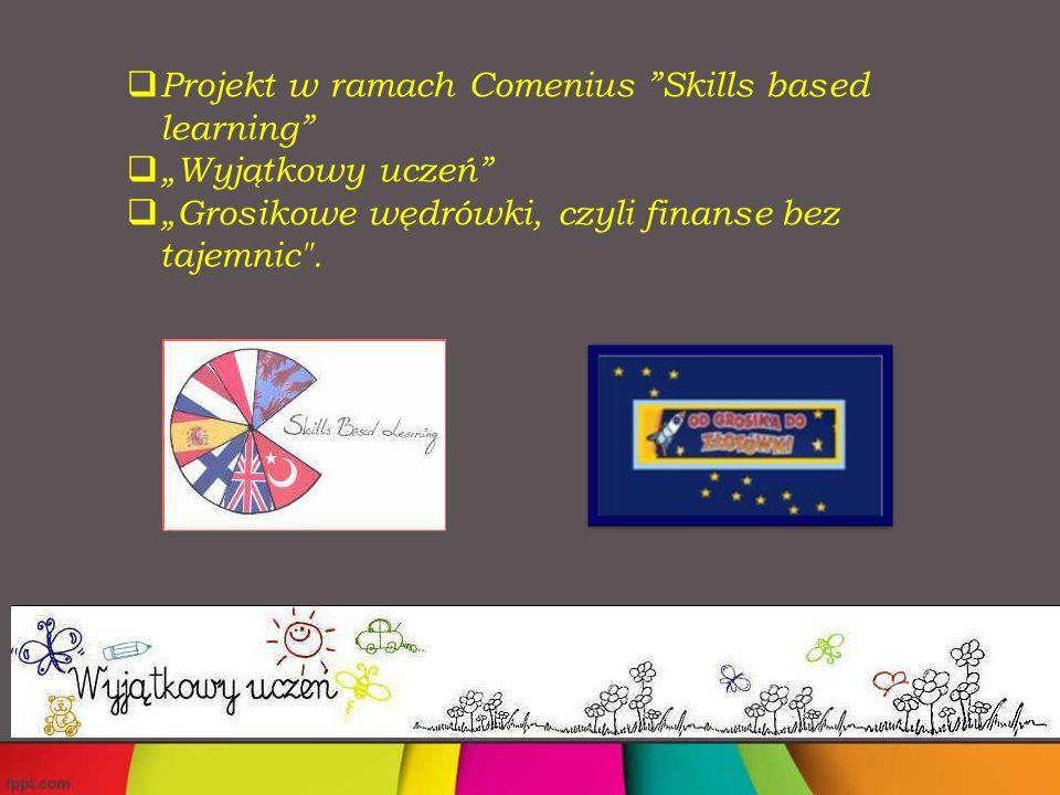 """ Projekt w ramach Comenius """"Skills based learning""""  """"Wyjątkowy uczeń""""  """"Grosikowe wędrówki, czyli finanse bez tajemnic"""