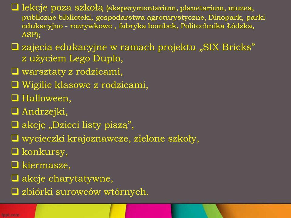 """ lekcje poza szkołą (eksperymentarium, planetarium, muzea, publiczne biblioteki, gospodarstwa agroturystyczne, Dinopark, parki edukacyjno - rozrywkowe, fabryka bombek, Politechnika Łódzka, ASP);  zajęcia edukacyjne w ramach projektu """"SIX Bricks z użyciem Lego Duplo,  warsztaty z rodzicami,  Wigilie klasowe z rodzicami,  Halloween,  Andrzejki,  akcję """"Dzieci listy piszą ,  wycieczki krajoznawcze, zielone szkoły,  konkursy,  kiermasze,  akcje charytatywne,  zbiórki surowców wtórnych."""