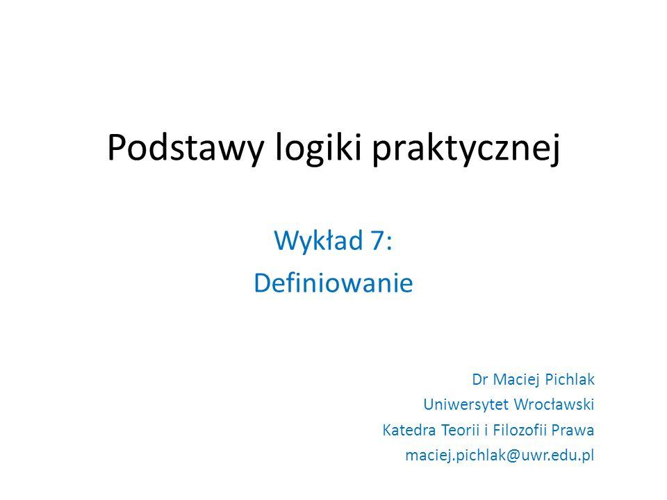 Podstawy logiki praktycznej Wykład 7: Definiowanie Dr Maciej Pichlak Uniwersytet Wrocławski Katedra Teorii i Filozofii Prawa maciej.pichlak@uwr.edu.pl