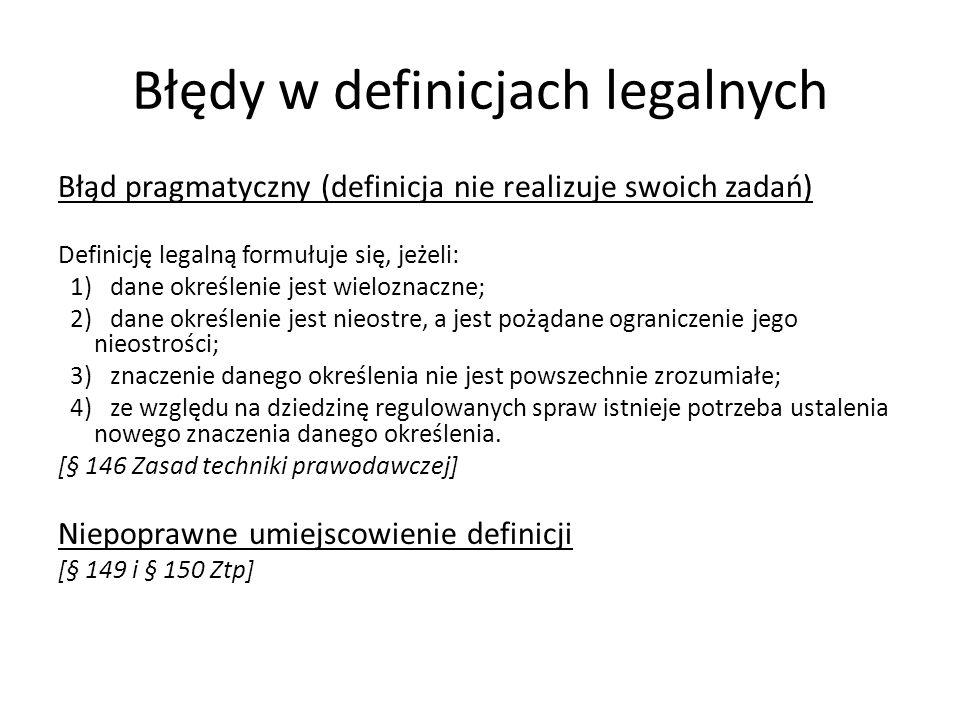 Błędy w definicjach legalnych Błąd pragmatyczny (definicja nie realizuje swoich zadań) Definicję legalną formułuje się, jeżeli: 1) dane określenie jest wieloznaczne; 2) dane określenie jest nieostre, a jest pożądane ograniczenie jego nieostrości; 3) znaczenie danego określenia nie jest powszechnie zrozumiałe; 4) ze względu na dziedzinę regulowanych spraw istnieje potrzeba ustalenia nowego znaczenia danego określenia.