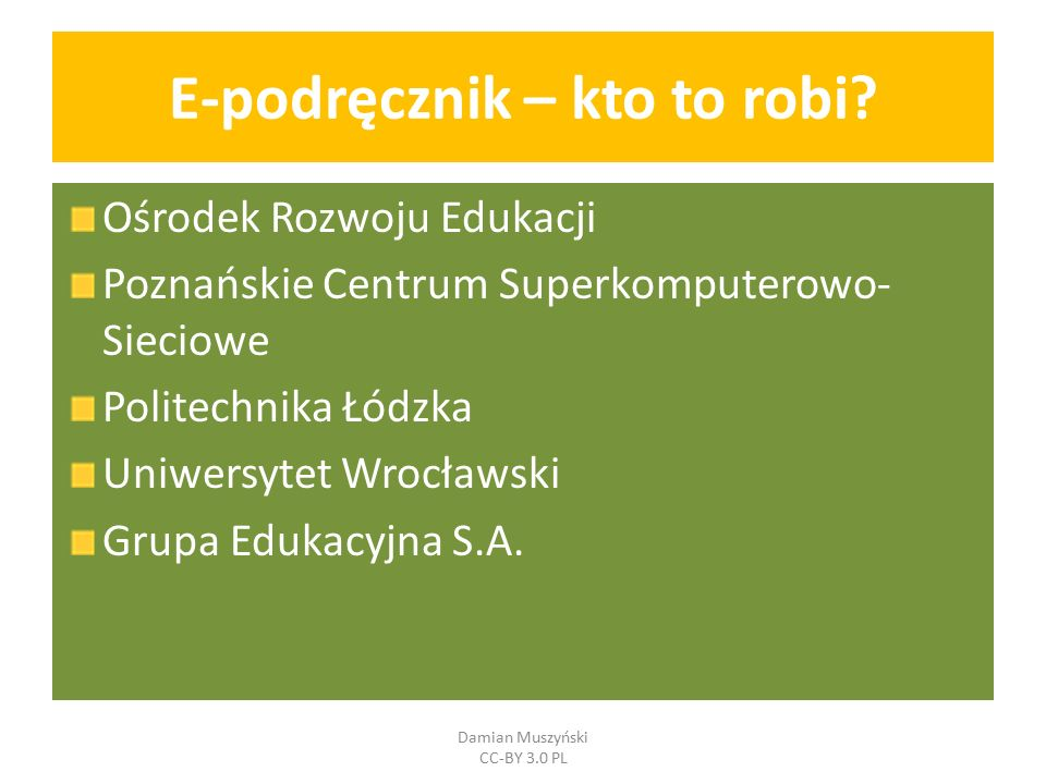 E-podręcznik – kto to robi? Ośrodek Rozwoju Edukacji Poznańskie Centrum Superkomputerowo- Sieciowe Politechnika Łódzka Uniwersytet Wrocławski Grupa Ed
