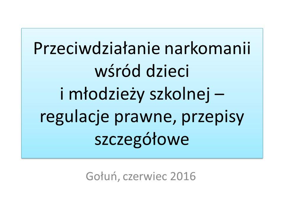 Przeciwdziałanie narkomanii wśród dzieci i młodzieży szkolnej – regulacje prawne, przepisy szczegółowe Gołuń, czerwiec 2016