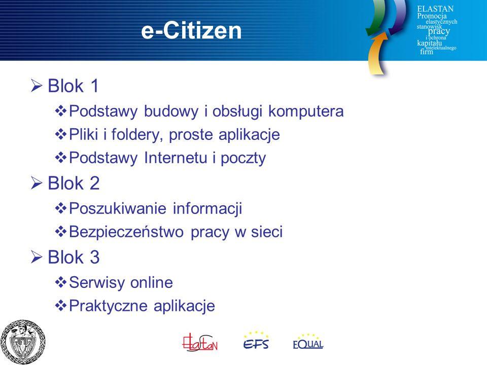 e-Citizen  Blok 1  Podstawy budowy i obsługi komputera  Pliki i foldery, proste aplikacje  Podstawy Internetu i poczty  Blok 2  Poszukiwanie informacji  Bezpieczeństwo pracy w sieci  Blok 3  Serwisy online  Praktyczne aplikacje