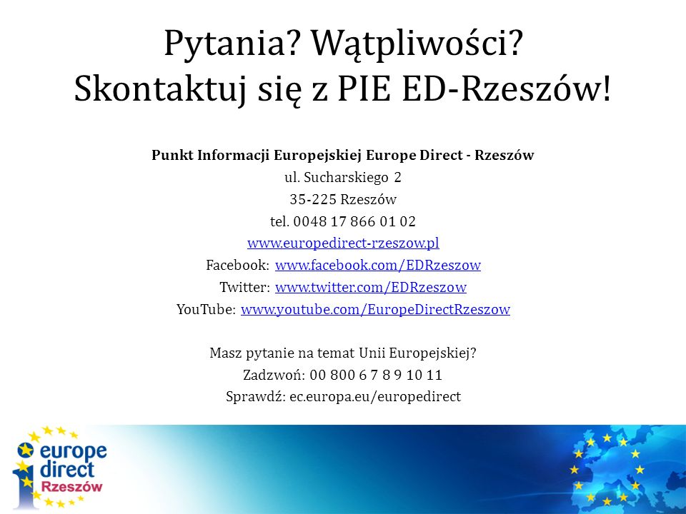 Pytania? Wątpliwości? Skontaktuj się z PIE ED-Rzeszów! Punkt Informacji Europejskiej Europe Direct - Rzeszów ul. Sucharskiego 2 35-225 Rzeszów tel. 00